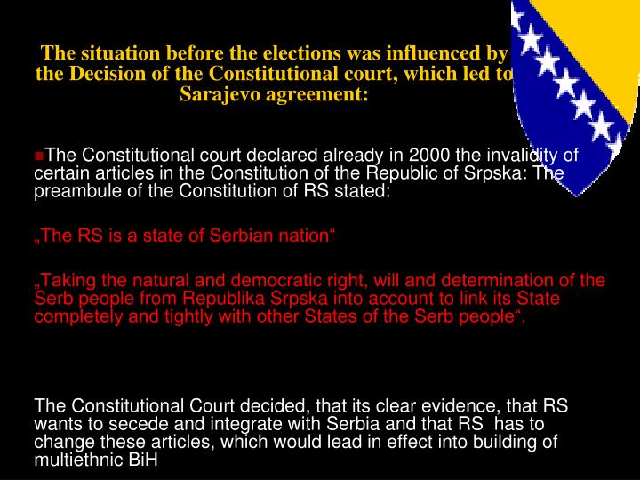 The situation before the elections was influenced by the Decision of the Constitutional court, which led to Sarajevo agreement: