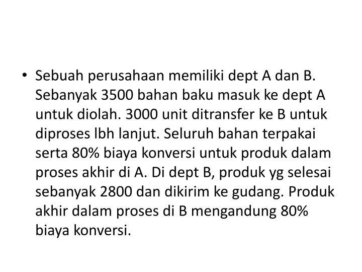 Sebuah perusahaan memiliki dept A dan B. Sebanyak 3500 bahan baku masuk ke dept A untuk diolah. 3000 unit ditransfer ke B untuk diproses lbh lanjut. Seluruh bahan terpakai serta 80% biaya konversi untuk produk dalam proses akhir di A. Di dept B, produk yg selesai sebanyak 2800 dan dikirim ke gudang. Produk akhir dalam proses di B mengandung 80% biaya konversi.