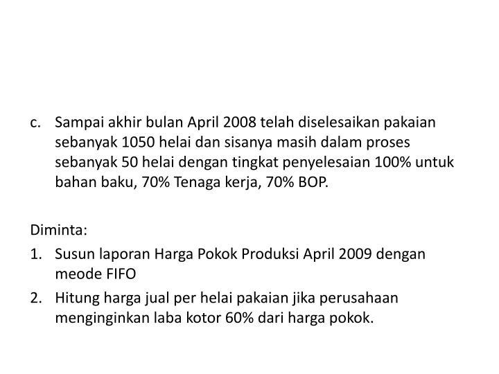 Sampai akhir bulan April 2008 telah diselesaikan pakaian sebanyak 1050 helai dan sisanya masih dalam proses sebanyak 50 helai dengan tingkat penyelesaian 100% untuk bahan baku, 70% Tenaga kerja, 70% BOP.