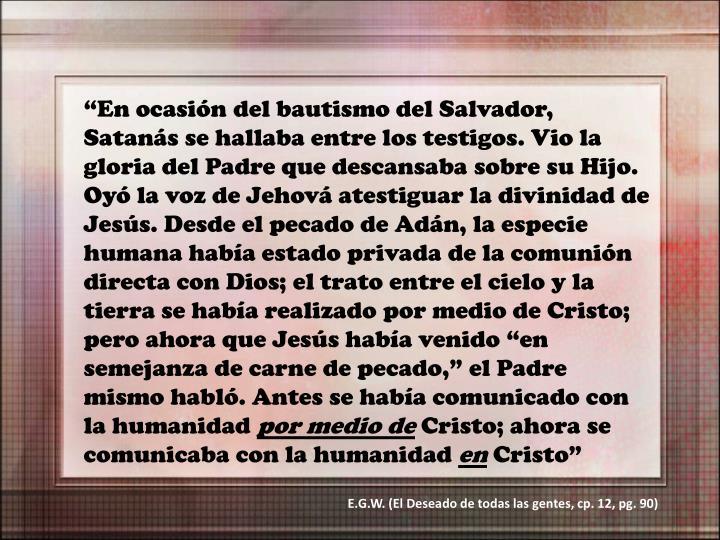 """""""En ocasión del bautismo del Salvador, Satanás se hallaba entre los testigos. Vio la gloria del Padre que descansaba sobre su Hijo. Oyó la voz de Jehová atestiguar la divinidad de Jesús. Desde el pecado de Adán, la especie humana había estado privada de la comunión directa con Dios; el trato entre el cielo y la tierra se había realizado por medio de Cristo; pero ahora que Jesús había venido """"en semejanza de carne de pecado,"""" el Padre mismo habló. Antes se había comunicado con la humanidad"""