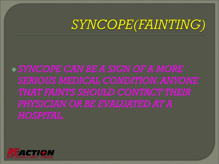 SYNCOPE CAN BE A SIGN OF A MORE SERIOUS MEDICAL CONDITION. ANYONE THAT FAINTS SHOULD CONTACT THEIR PHYSICIAN OR BE EVALUATED AT A HOSPITAL.
