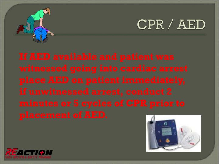 If AED available and patient was witnessed going into cardiac arrest place AED on patient immediately, if unwitnessed arrest, conduct 2 minutes or 5 cycles of CPR prior to placement of AED.
