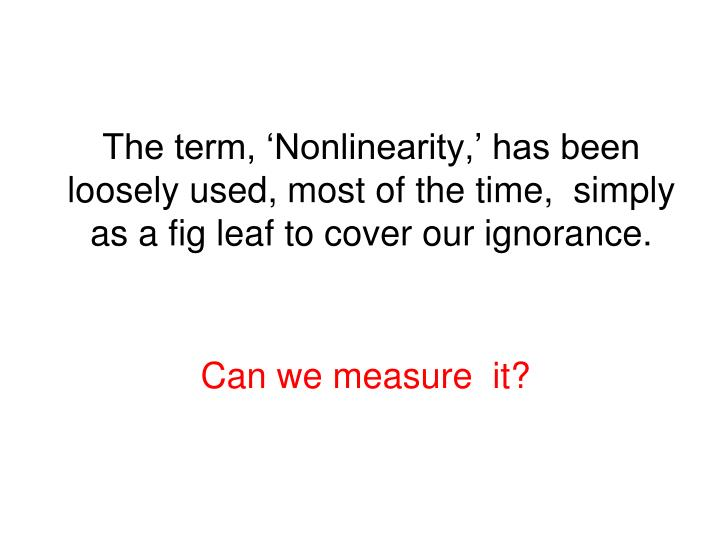 The term, 'Nonlinearity,' has been loosely used, most of the time,  simply as a fig leaf to cove...