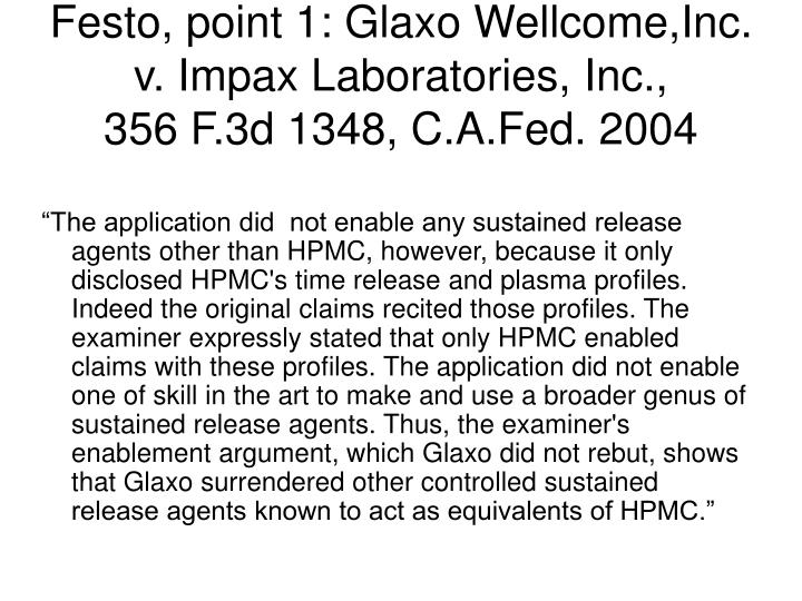 Festo, point 1: Glaxo Wellcome,Inc. v. Impax Laboratories, Inc.,                             356 F.3d 1348, C.A.Fed. 2004