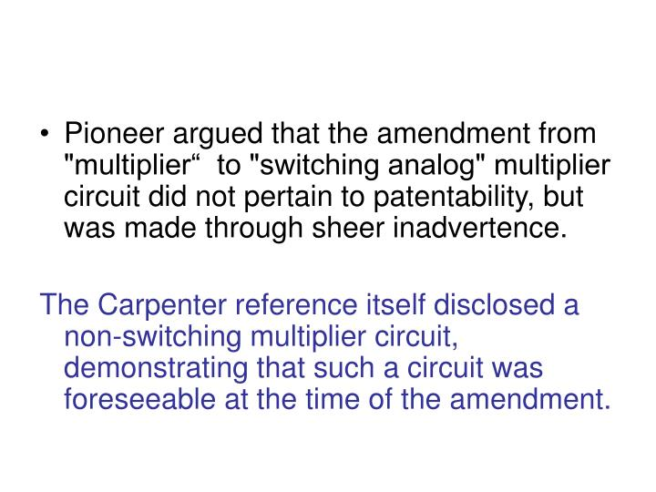 "Pioneer argued that the amendment from ""multiplier""  to ""switching analog"" multiplier circuit did not pertain to patentability, but  was made through sheer inadvertence."