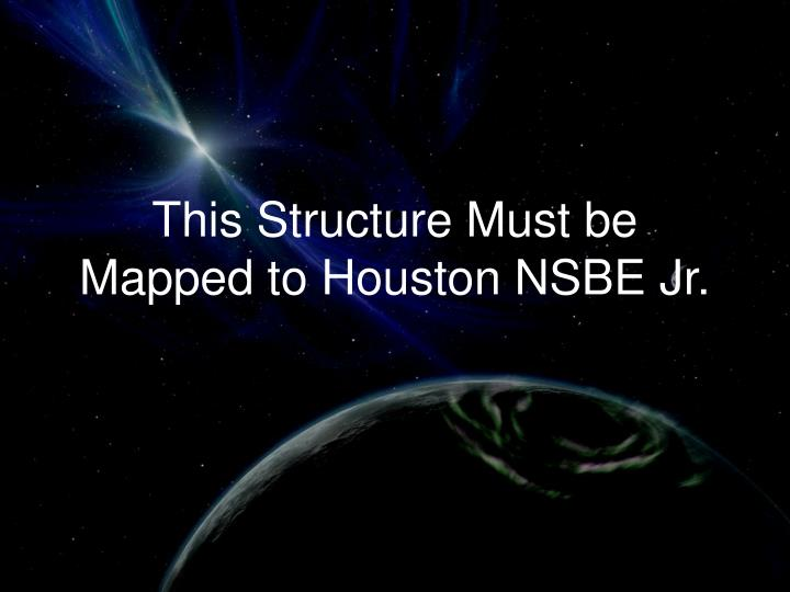 This Structure Must be Mapped to Houston NSBE Jr.