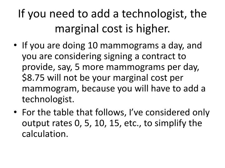 If you need to add a technologist, the marginal cost is higher.