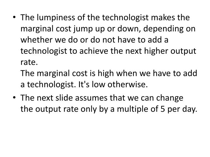 The lumpiness of the technologist makes the marginal cost jump up or down, depending on whether we do or do not have to add a technologist to achieve the next higher output rate.