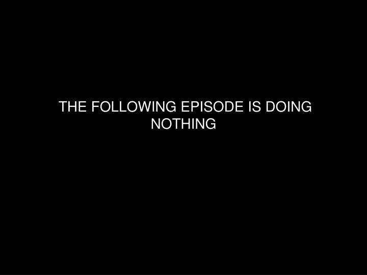 The following episode is doing nothing