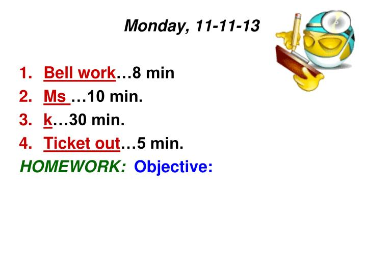 Monday 11 11 13 bell work 8 min ms 10 min k 30 min ticket out 5 min homework objective