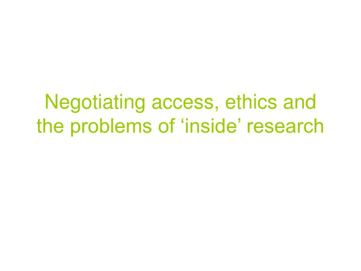 Negotiating access ethics and the problems of inside research