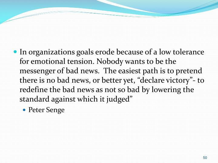 "In organizations goals erode because of a low tolerance for emotional tension. Nobody wants to be the messenger of bad news.  The easiest path is to pretend there is no bad news, or better yet, ""declare victory""- to redefine the bad news as not so bad by lowering the standard against which it judged"""