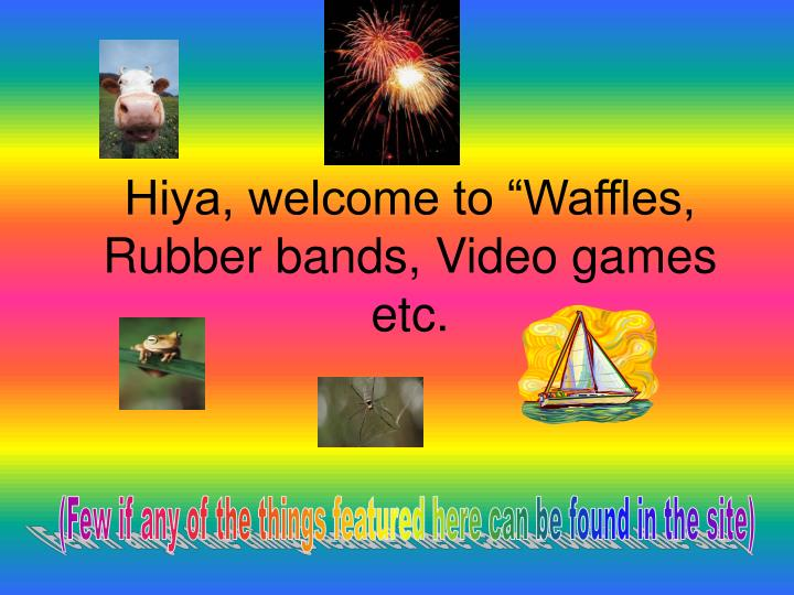 Hiya welcome to waffles rubber bands video games etc