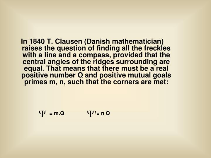 In 1840 T. Clausen (Danish mathematician) raises the question of finding all the freckles with a line and a compass, provided that the central angles of the ridges surrounding are equal. That means that there must be a real positive number Q and positive mutual goals primes m, n, such that the corners are met: