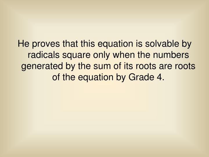 He proves that this equation is solvable by radicals square only when the numbers generated by the sum of its roots are roots of the equation by Grade 4.