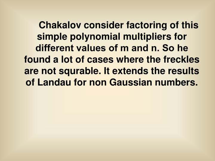 Chakalov consider factoring of this simple polynomial multipliers for different values ​​of m and n. So he found a lot of cases where the freckles are not squrable. It extends the results of Landau for non Gaussian numbers.