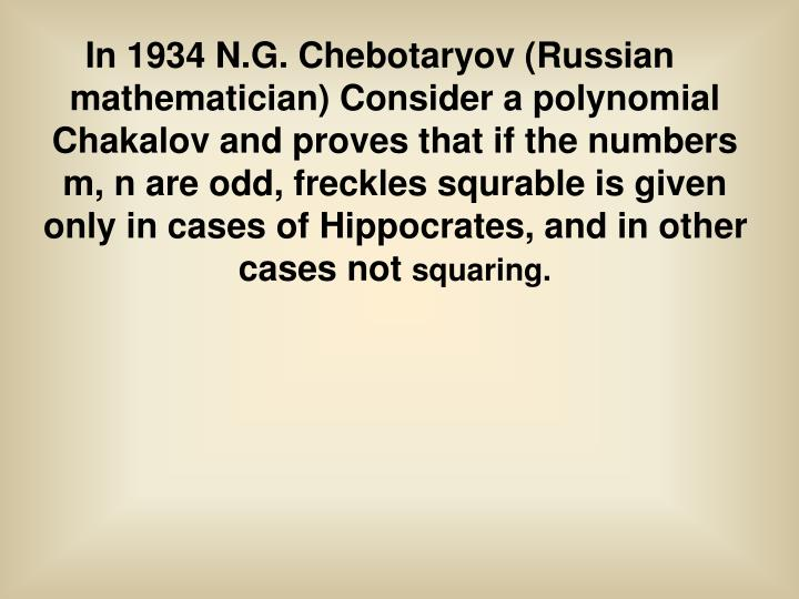 In 1934 N.G. Chebotaryov (Russian mathematician) Consider a polynomial Chakalov and proves that if the numbers m, n are odd, freckles squrable is given only in cases of Hippocrates, and in other cases not