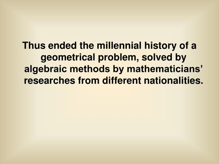 Thus ended the millennial history of a geometrical problem, solved by algebraic methods by mathematicians' researches from different nationalities.