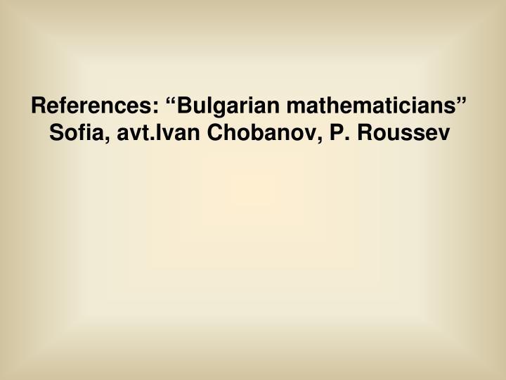 "References: ""Bulgarian mathematicians"" Sofia, avt.Ivan Chobanov, P. Roussev"