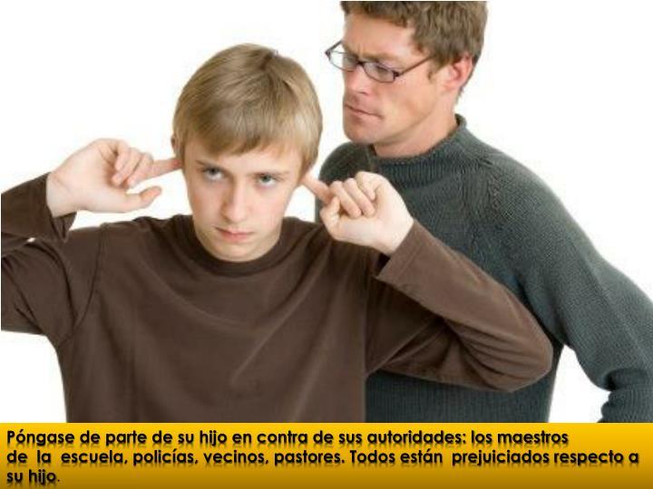Póngase de parte de su hijo en contra de sus autoridades: los maestros de la escuela, policías, vecinos, pastores. Todos están prejuiciados respecto a su hijo