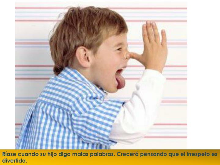 Ríase cuando su hijo diga malas palabras. Crecerá pensando que el irrespeto es divertido.