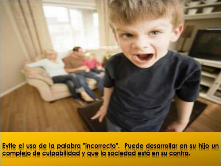 """Evite el uso de la palabra """"incorrecto"""". Puede desarrollar en su hijo un complejo de culpabilidad y que la sociedad está en su contra."""