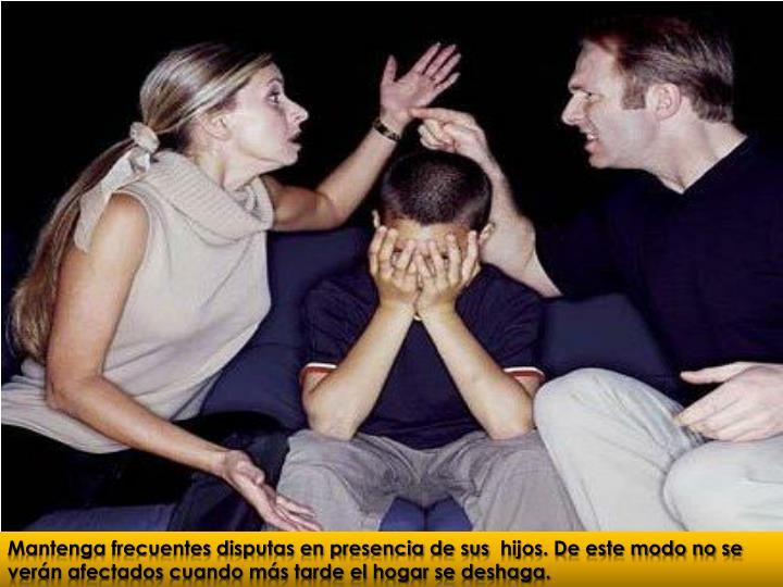Mantenga frecuentes disputas en presencia de sus hijos. De este modo no se verán afectados cuando más tarde el hogar se deshaga.