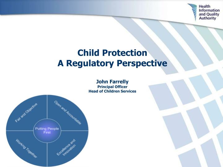 Child protection a regulatory perspective john farrelly principal officer head of children services