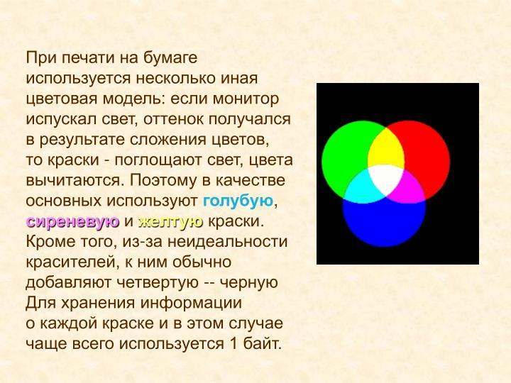При печати на бумаге используется несколько иная цветовая модель: если монитор испускал свет, оттенок получался врезультате сложения цветов, токраски - поглощают свет, цвета вычитаются. Поэтому вкачестве основных используют