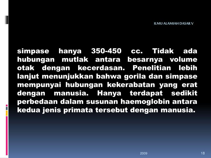 simpase hanya 350-450 cc. Tidak ada hubungan mutlak antara besarnya volume otak dengan kecerdasan. Penelitian lebih lanjut menunjukkan bahwa gorila dan simpase mempunyai hubungan kekerabatan yang erat dengan manusia. Hanya terdapat sedikit perbedaan dalam susunan haemoglobin antara kedua jenis primata tersebut dengan manusia.