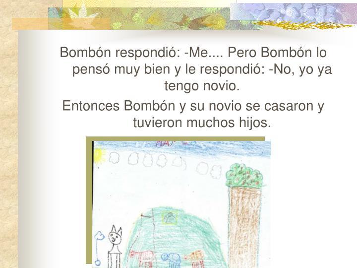 Bombón respondió: -Me.... Pero Bombón lo pensó muy bien y le respondió: -No, yo ya tengo novio.