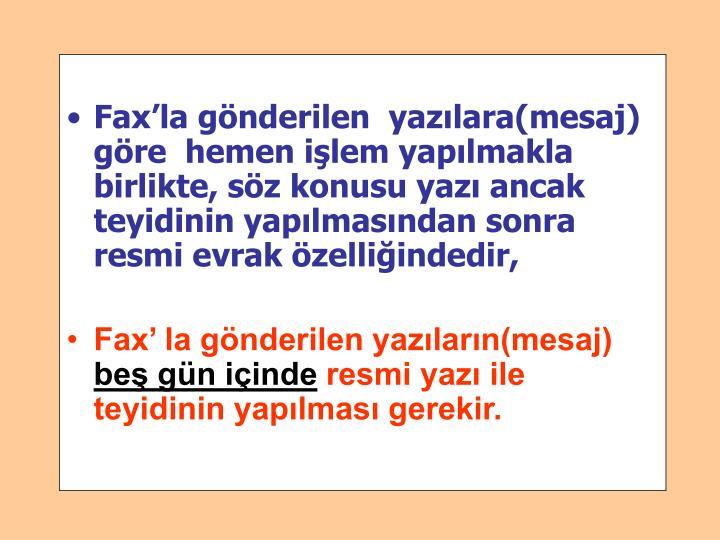 Fax'la gönderilen  yazılara(mesaj) göre  hemen işlem yapılmakla birlikte, söz konusu yazı ancak  teyidinin yapılmasından sonra resmi evrak özelliğindedir,
