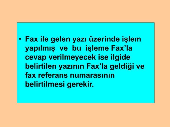 Fax ile gelen yazı üzerinde işlem yapılmış  ve  bu  işleme Fax'la cevap verilmeyecek ise ilgide belirtilen yazının Fax'la geldiği ve fax referans numarasının belirtilmesi gerekir.