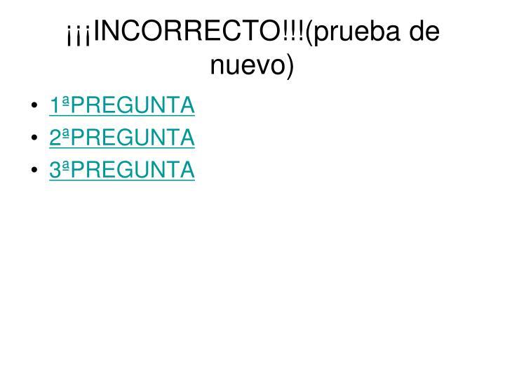 ¡¡¡INCORRECTO!!!(prueba de nuevo)