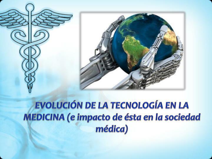 EVOLUCIÓN DE LA TECNOLOGÍA EN LA MEDICINA (e impacto de ésta en la sociedad médica)