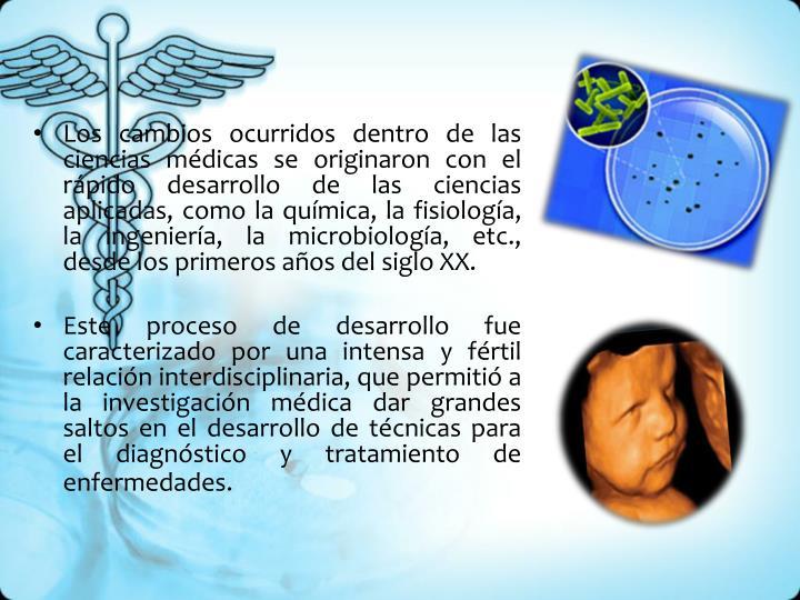 Los cambios ocurridos dentro de las ciencias médicas se originaron con el rápido desarrollo de las ciencias aplicadas, como la química, la fisiología, la ingeniería, la microbiología, etc., desde los primeros años del siglo XX.