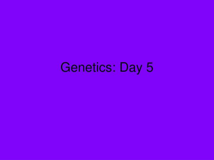 Genetics: Day 5