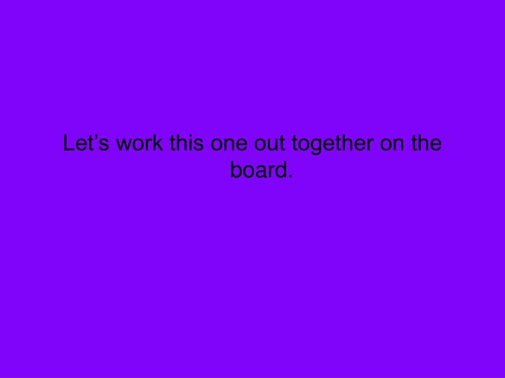 Let's work this one out together on the board.