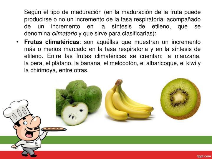 Según el tipo de maduración (en la maduración de la fruta puede producirse o no un incremento de latasa respiratoria, acompañado de un incremento en la síntesis deetileno, que se denomina