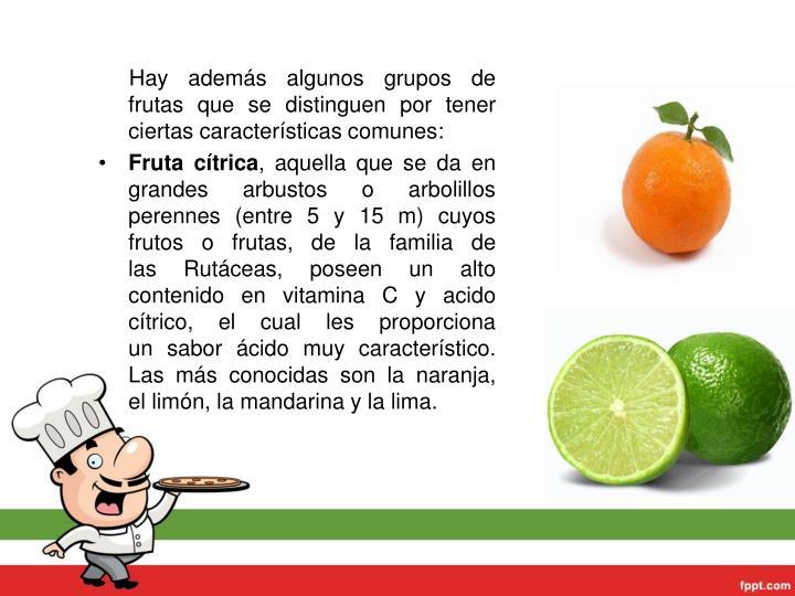 Hay además algunos grupos de frutas que se distinguen por tener ciertas características comunes: