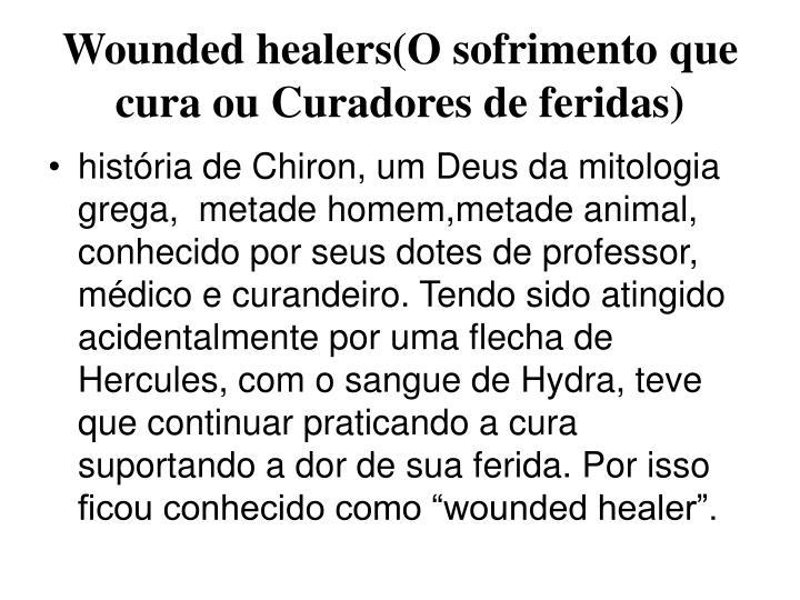 Wounded healers(O sofrimento que cura ou Curadores de feridas)