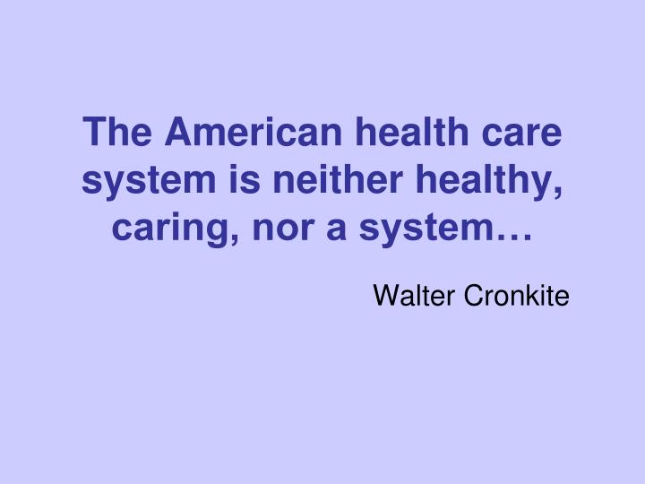 The American health care system is neither healthy, caring, nor a system…