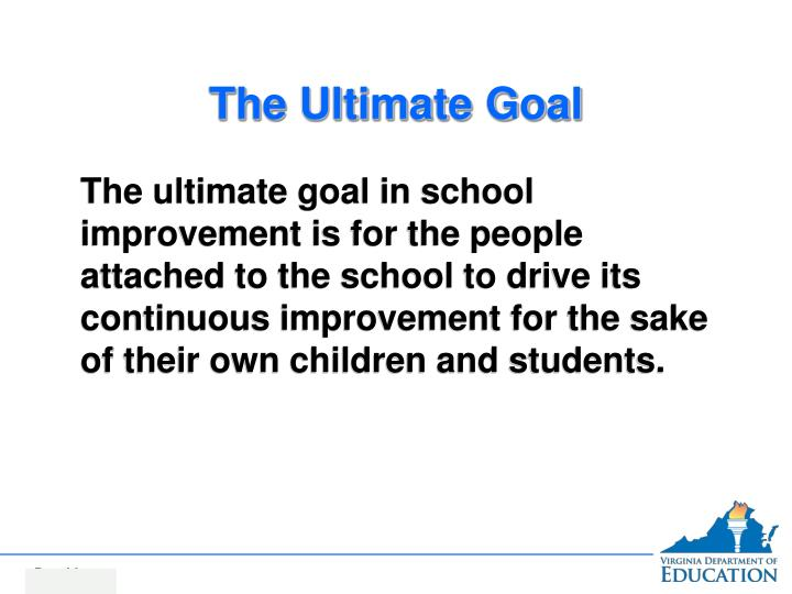 The ultimate goal in school improvement is for the people attached to the school to drive its continuous improvement for the sake of their own children and students.