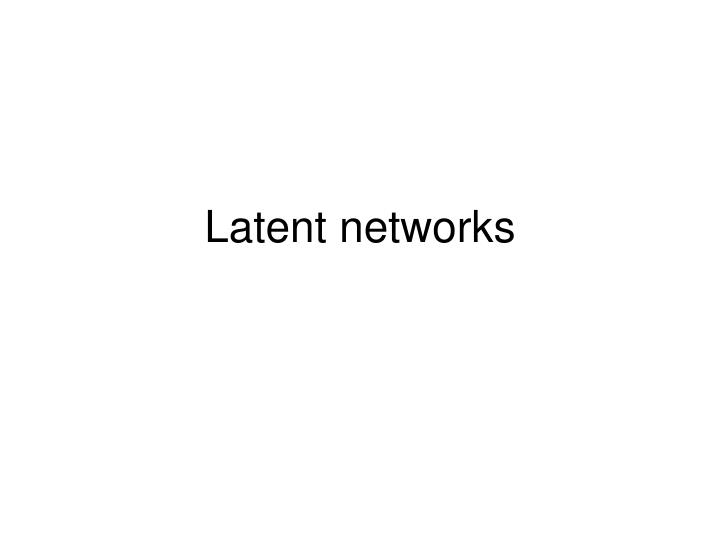 Latent networks