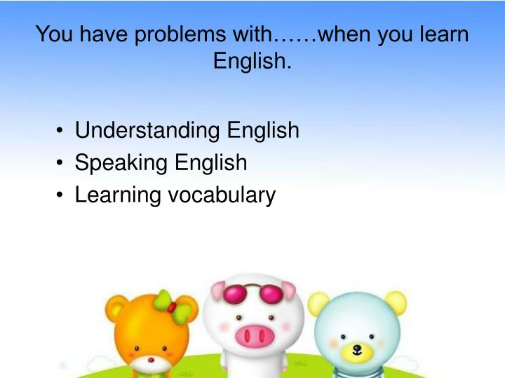 You have problems with when you learn english
