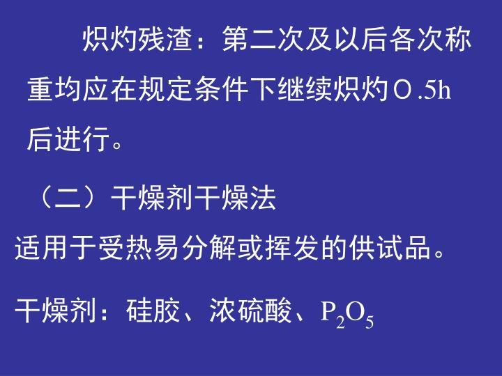 炽灼残渣:第二次及以后各次称重均应在规定条件下继续炽灼0