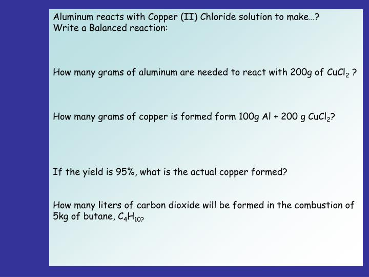 Aluminum reacts with Copper (II) Chloride solution to make…?