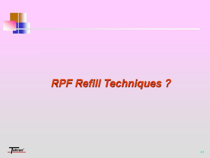 RPF Refill Techniques ?