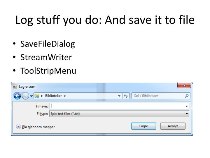 Log stuff you do: And save it to file
