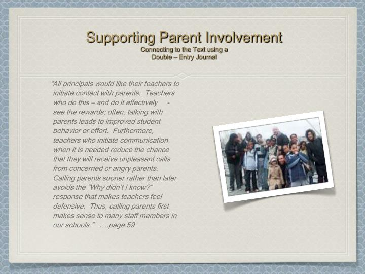 """All principals would like their teachers to initiate contact with parents.  Teachers who do this – and do it effectively-see the rewards; often, talking with parents leads to improved student behavior or effort.  Furthermore, teachers who initiate communication  when it is needed reduce the chance that they will receive unpleasant calls from concerned or angry parents.  Calling parents sooner rather than later avoids the ""Why didn't I know?"" response that makes teachers feel defensive.  Thus, calling parents first makes sense to many staff members in our schools.""   ….page 59"